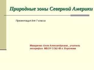 Природные зоны Северной Америки Макаренко Алла Александровна , учитель геогра