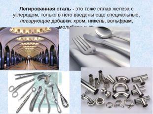 Легированная сталь - это тоже сплав железа с углеродом, только в него введены
