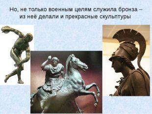 Но, не только военным целям служила бронза – из неё делали и прекрасные скуль