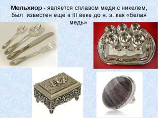 Мельхиор - является сплавом меди с никелем, был известен ещё в III веке до н.