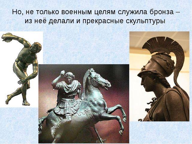 Но, не только военным целям служила бронза – из неё делали и прекрасные скуль...