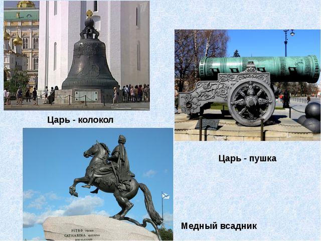 Царь - колокол Царь - пушка Медный всадник