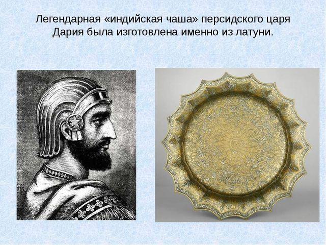 Легендарная «индийская чаша» персидского царя Дария была изготовлена именно и...