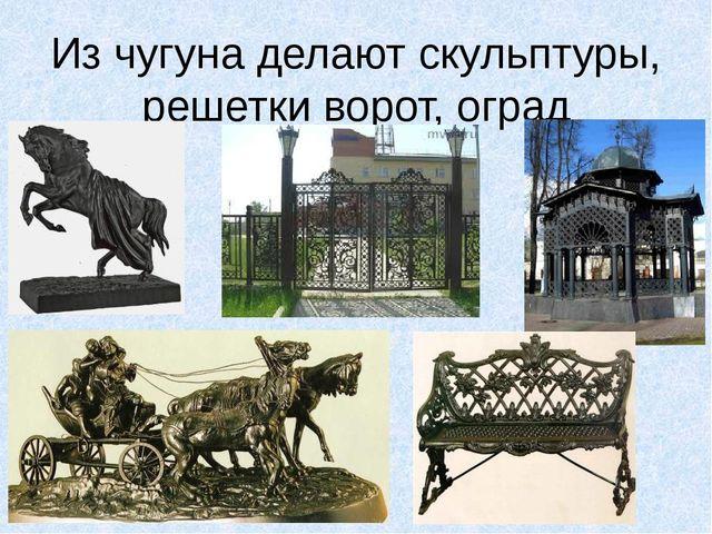 Из чугуна делают скульптуры, решетки ворот, оград