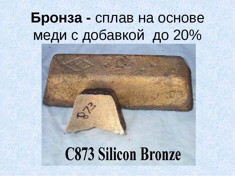 Бронза - сплав на основе меди с добавкой до 20% олова