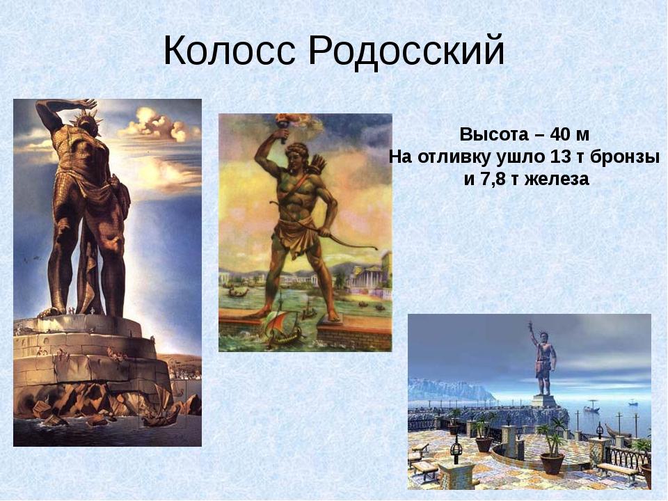 Колосс Родосский Высота – 40 м На отливку ушло 13 т бронзы и 7,8 т железа