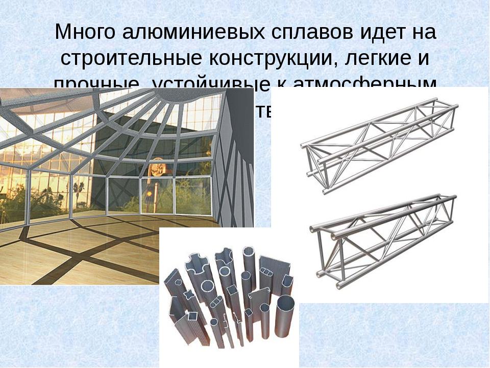Много алюминиевых сплавов идет на строительные конструкции, легкие и прочные,...