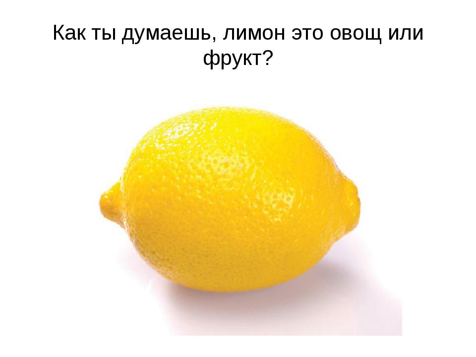 Как ты думаешь, лимон это овощ или фрукт?