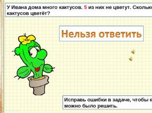 У Ивана дома много кактусов. 5 из них не цветут. Сколько кактусов цветёт? Исп