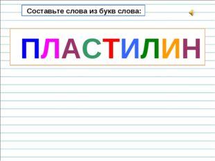 Составьте слова из букв слова: ПЛАСТИЛИН