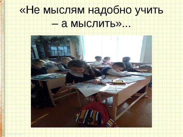 «Не мыслям надобно учить – а мыслить»...