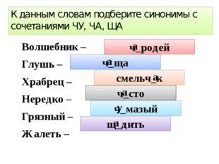 К данным словам подберите синонимы с сочетаниями ЧУ, ЧА, ЩА Волшебник – Глу