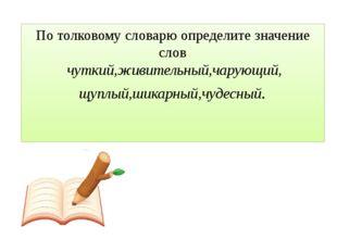 По толковому словарю определите значение слов чуткий,живительный,чарующий, щу