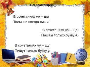 Весёлая рифма В сочетаниях жи – ши Только и всегда пиши! В сочетаниях ча – ща