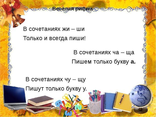 Весёлая рифма В сочетаниях жи – ши Только и всегда пиши! В сочетаниях ча – ща...