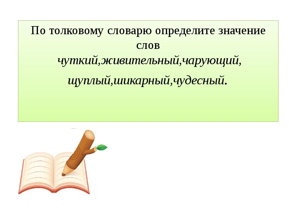 По толковому словарю определите значение слов чуткий,живительный,чарующий, щу...