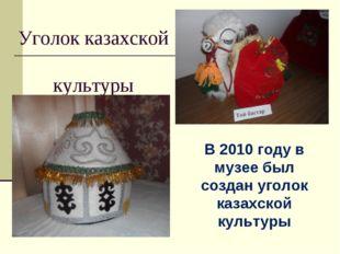 Уголок казахской культуры В 2010 году в музее был создан уголок казахской кул