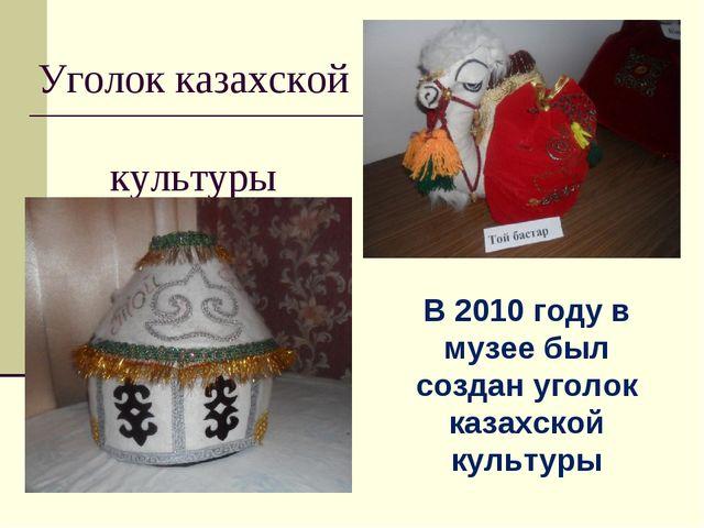 Уголок казахской культуры В 2010 году в музее был создан уголок казахской кул...