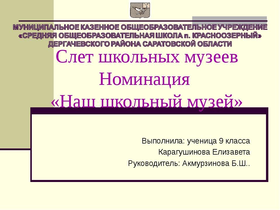 Слет школьных музеев Номинация «Наш школьный музей» Выполнила: ученица 9 клас...
