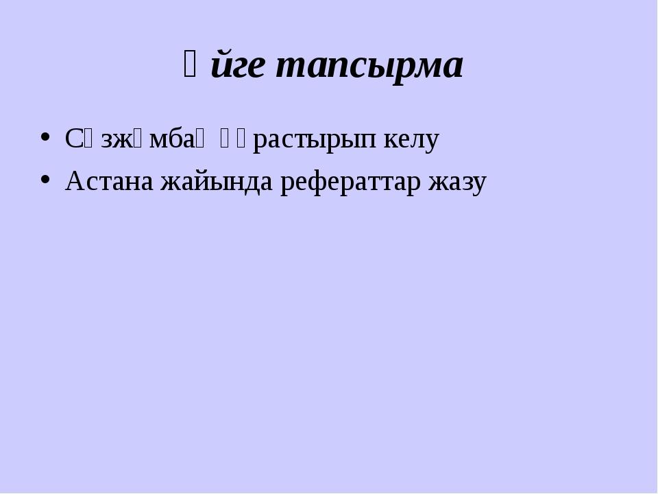 Үйге тапсырма Сөзжұмбақ құрастырып келу Астана жайында рефераттар жазу