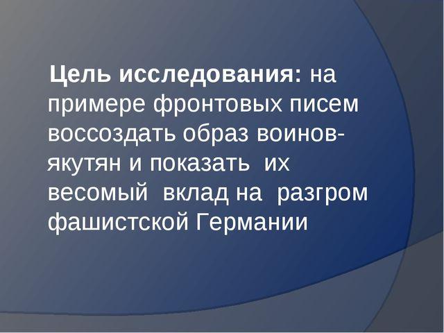 Цель исследования: на примере фронтовых писем воссоздать образ воинов-якутян...