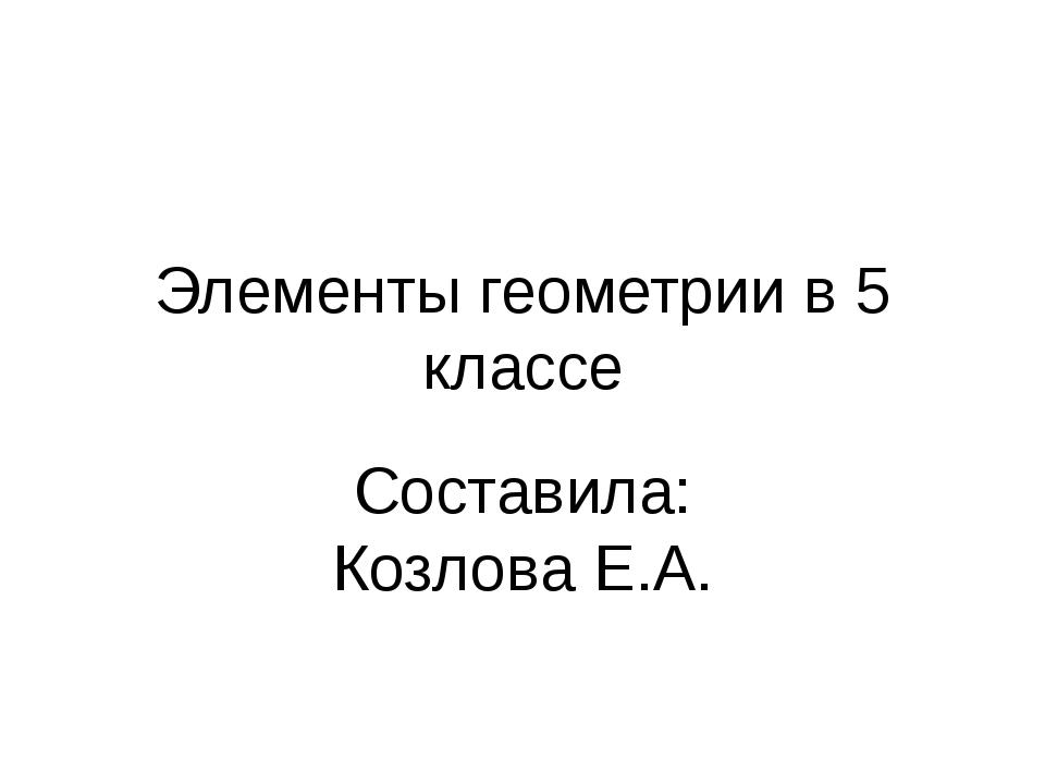 Элементы геометрии в 5 классе Составила: Козлова Е.А.