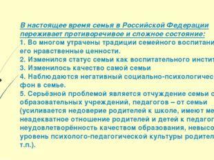В настоящее время семья в Российской Федерации переживает противоречивое и сл