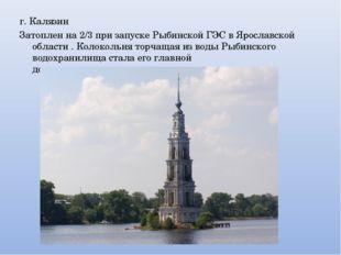 г. Калязин Затоплен на 2/3 при запуске Рыбинской ГЭС в Ярославской области .