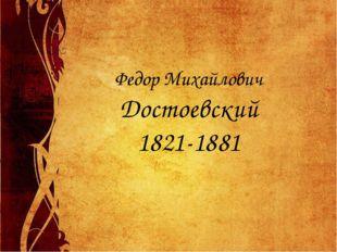 Федор Михайлович Достоевский 1821-1881
