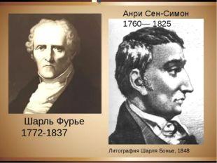 Анри Сен-Симон 1760— 1825 Литография Шарля Бонье, 1848 Шарль Фурье 1772-1837