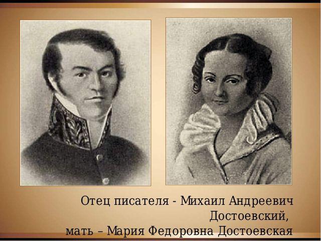 Отец писателя - Михаил Андреевич Достоевский, мать – Мария Федоровна Достоевс...