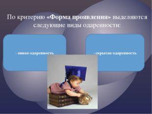 По критерию «Форма проявления»выделяются следующие виды одаренности: - явная