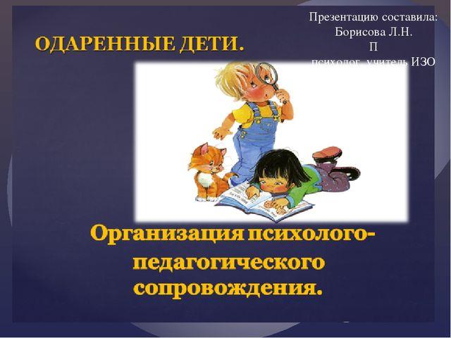 Презентацию составила: Борисова Л.Н. П психолог, учитель ИЗО