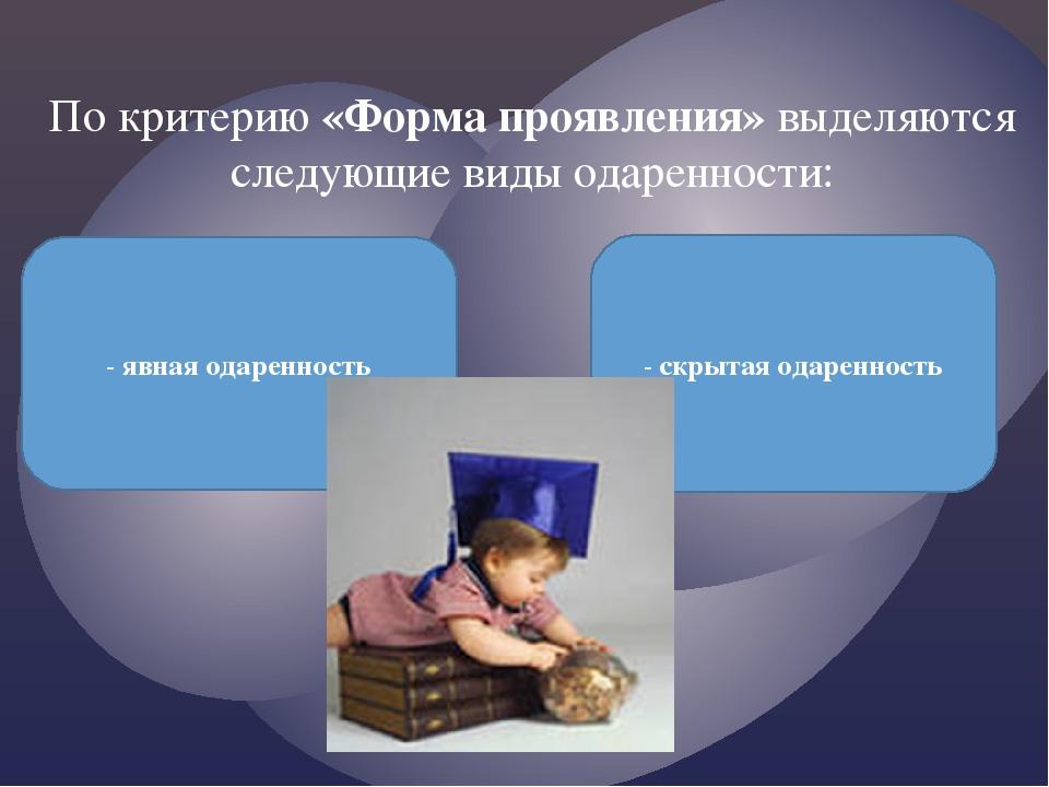 По критерию «Форма проявления»выделяются следующие виды одаренности: - явная...