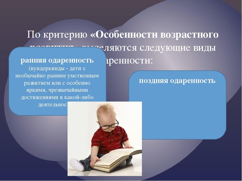 По критерию «Особенности возрастного развития» выделяются следующие виды одар...
