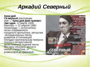 Аркадий Северный Арка́дий Се́верный(настоящее имя—Арка́дий Дми́триевич Зве