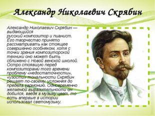 Александр Николаевич Скрябин Александр Николаевич Скрябин— выдающийся русски