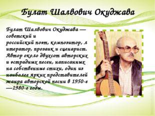 Булат Шалвович Окуджава Булат Шалвович Окуджава— советский и российскийпоэт