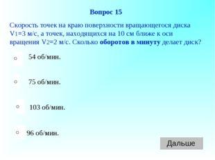 96 об/мин. Вопрос 15 Скорость точек на краю поверхности вращающегося диска V1