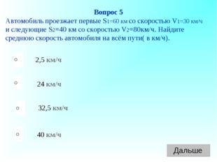 40 км/ч 24 км/ч 32,5 км/ч 2,5 км/ч Вопрос 5 Автомобиль проезжает первые S1=60