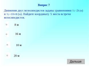 20 м 16 м 10 м 8 м Вопрос 7 Движения двух велосипедистов заданы уравнениями Х