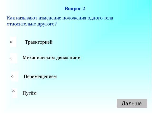 Вопрос 2 Как называют изменение положения одного тела относительно другого? Т...