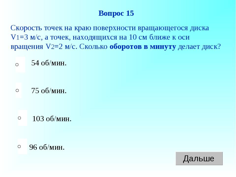 96 об/мин. Вопрос 15 Скорость точек на краю поверхности вращающегося диска V1...