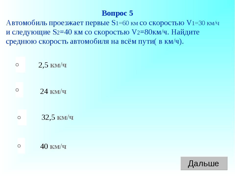 40 км/ч 24 км/ч 32,5 км/ч 2,5 км/ч Вопрос 5 Автомобиль проезжает первые S1=60...