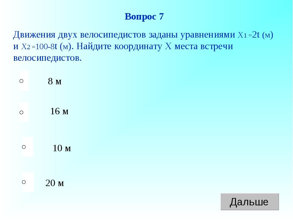20 м 16 м 10 м 8 м Вопрос 7 Движения двух велосипедистов заданы уравнениями Х...