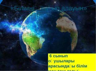 «Білімнің жағып алауын» 6 сынып оқушылары арасындағы білім мен танымдық сайыс