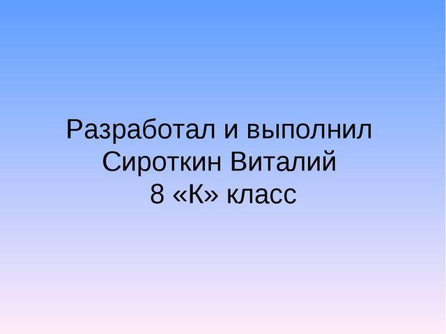 Разработал и выполнил Сироткин Виталий 8 «К» класс