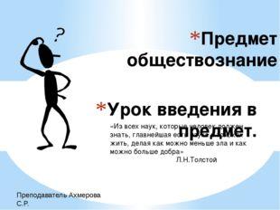 Урок введения в предмет. Предмет обществознание Преподаватель Ахмерова С.Р. «