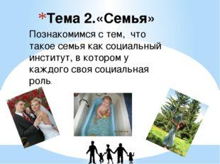 Тема 2.«Семья» Познакомимся с тем, что такое семья как социальный институт, в