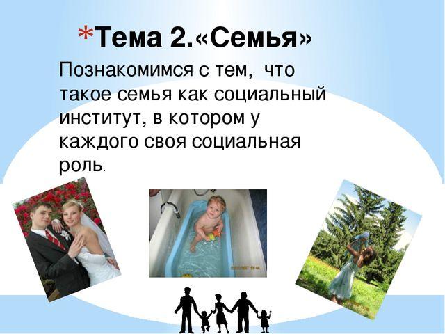 Тема 2.«Семья» Познакомимся с тем, что такое семья как социальный институт, в...